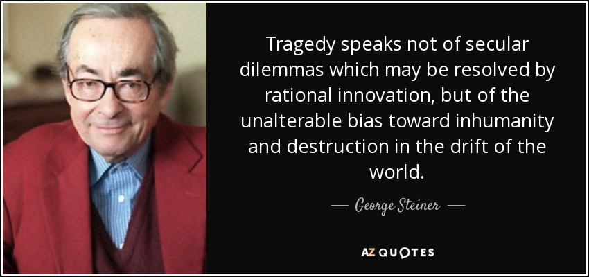 Tragedy speaks not of secular dilemmas which may be resolved by rational innovation, but of the unalterable bias toward inhumanity and destruction in the drift of the world. - George Steiner