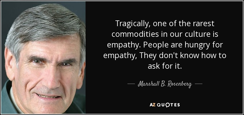Tragically, one of the rarest commodities in our culture is empathy. People are hungry for empathy, They don't know how to ask for it. - Marshall B. Rosenberg
