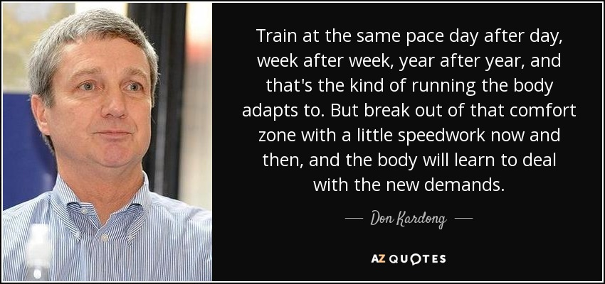 Train at the same pace day after day, week after week, year after year, and that's the kind of running the body adapts to. But break out of that comfort zone with a little speedwork now and then, and the body will learn to deal with the new demands. - Don Kardong