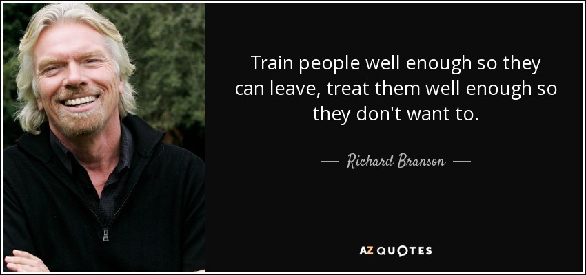 Train people well enough so they can leave, treat them well enough so they don't want to. - Richard Branson
