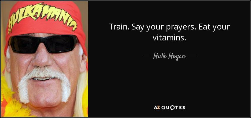Train. Say your prayers. Eat your vitamins. - Hulk Hogan