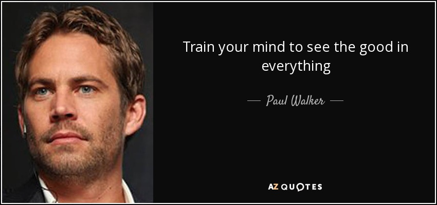 Paul Walker Quote Train Your Mind To See The Good In Everything