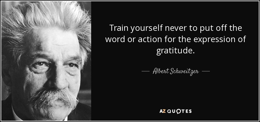 Train yourself never to put off the word or action for the expression of gratitude. - Albert Schweitzer