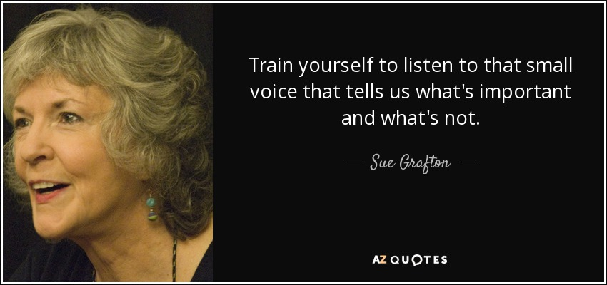 Train yourself to listen to that small voice that tells us what's important and what's not. - Sue Grafton