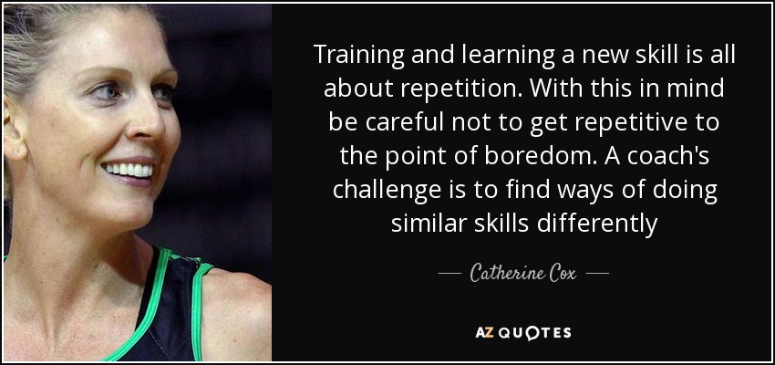 Training and learning a new skill is all about repetition. With this in mind be careful not to get repetitive to the point of boredom. A coach's challenge is to find ways of doing similar skills differently - Catherine Cox