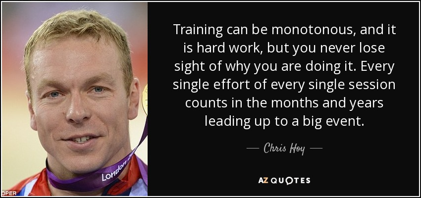 Training can be monotonous, and it is hard work, but you never lose sight of why you are doing it. Every single effort of every single session counts in the months and years leading up to a big event. - Chris Hoy