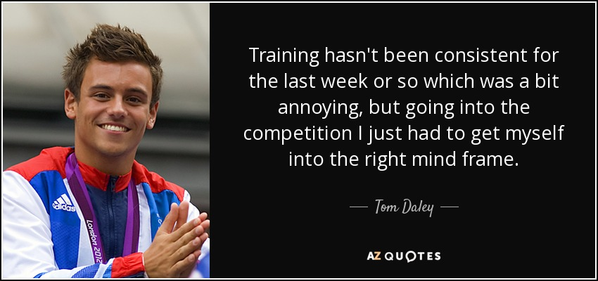 Training hasn't been consistent for the last week or so which was a bit annoying, but going into the competition I just had to get myself into the right mind frame. - Tom Daley