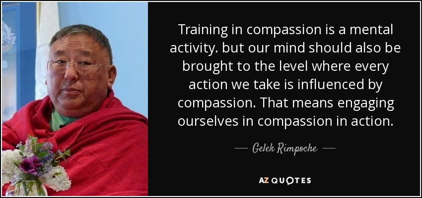 Training in compassion is a mental activity. but our mind should also be brought to the level where every action we take is influenced by compassion. That means engaging ourselves in compassion in action. - Gelek Rimpoche