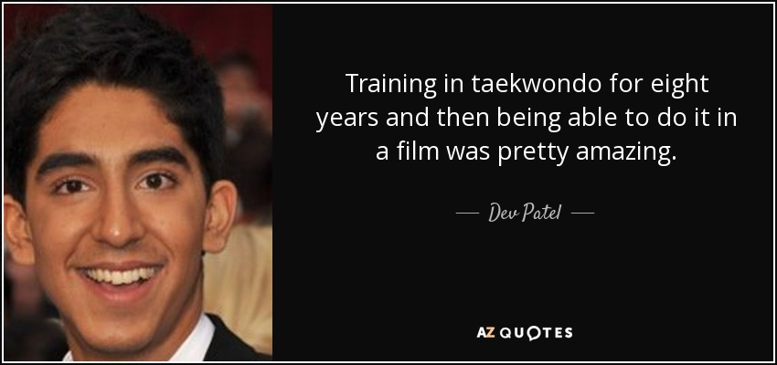 Training in taekwondo for eight years and then being able to do it in a film was pretty amazing. - Dev Patel