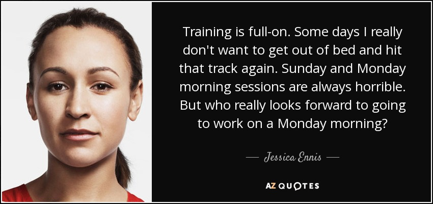 Training is full-on. Some days I really don't want to get out of bed and hit that track again. Sunday and Monday morning sessions are always horrible. But who really looks forward to going to work on a Monday morning? - Jessica Ennis