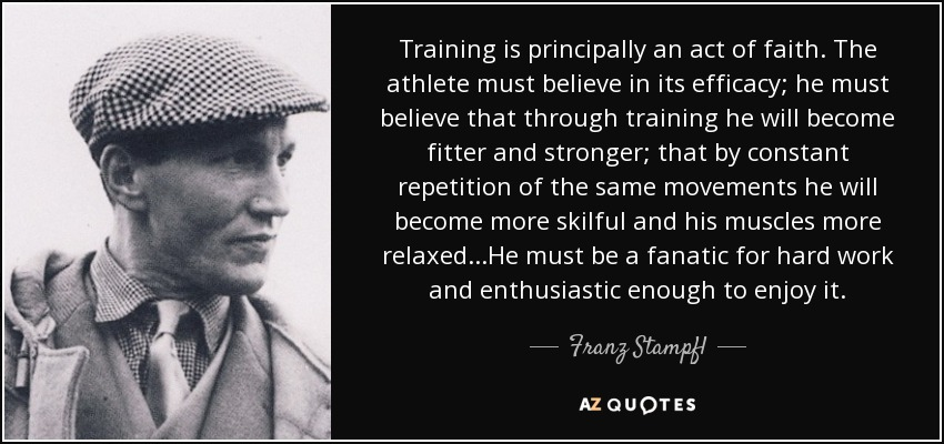 Training is principally an act of faith. The athlete must believe in its efficacy; he must believe that through training he will become fitter and stronger; that by constant repetition of the same movements he will become more skilful and his muscles more relaxed...He must be a fanatic for hard work and enthusiastic enough to enjoy it. - Franz Stampfl