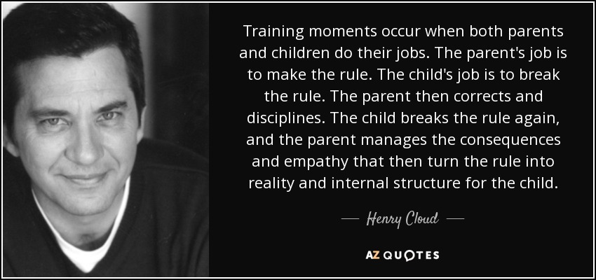 Training moments occur when both parents and children do their jobs. The parent's job is to make the rule. The child's job is to break the rule. The parent then corrects and disciplines. The child breaks the rule again, and the parent manages the consequences and empathy that then turn the rule into reality and internal structure for the child. - Henry Cloud