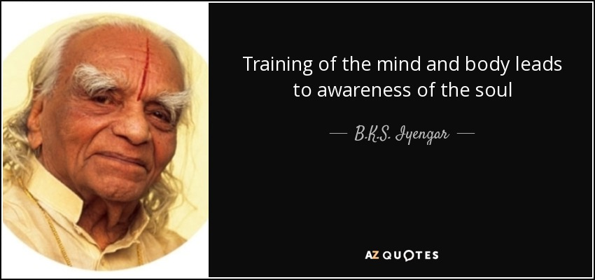 Training of the mind and body leads to awareness of the soul - B.K.S. Iyengar