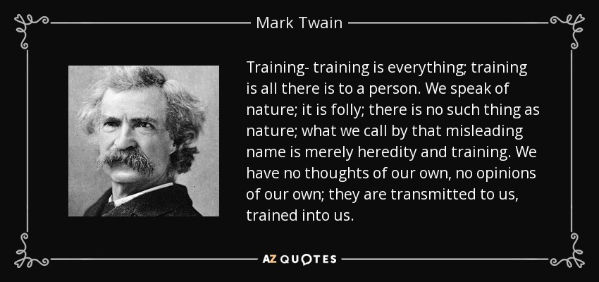 Training- training is everything; training is all there is to a person. We speak of nature; it is folly; there is no such thing as nature; what we call by that misleading name is merely heredity and training. We have no thoughts of our own, no opinions of our own; they are transmitted to us, trained into us. - Mark Twain