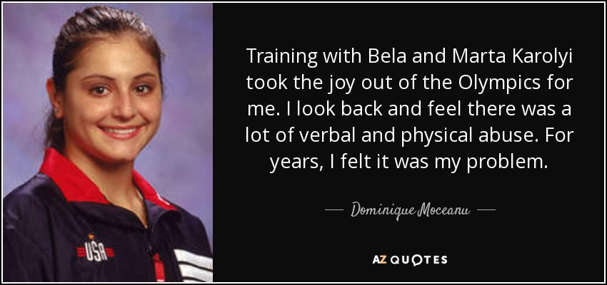Training with Bela and Marta Karolyi took the joy out of the Olympics for me. I look back and feel there was a lot of verbal and physical abuse. For years, I felt it was my problem. - Dominique Moceanu