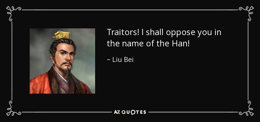 Traitors! I shall oppose you in the name of the Han! - Liu Bei