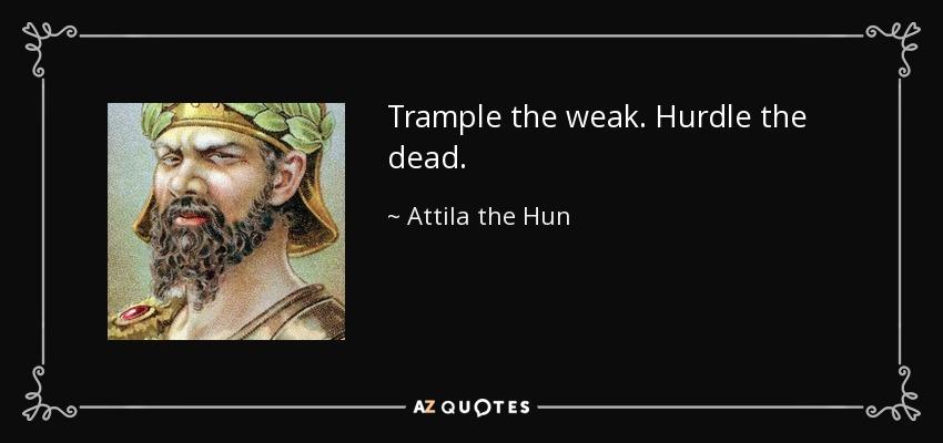 Attila The Hun Quote: Trample The Weak. Hurdle The Dead
