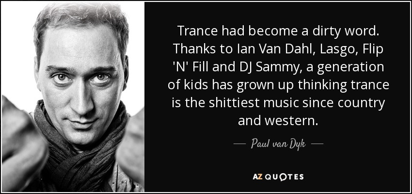 Trance had become a dirty word. Thanks to Ian Van Dahl, Lasgo, Flip 'N' Fill and DJ Sammy, a generation of kids has grown up thinking trance is the shittiest music since country and western. - Paul van Dyk