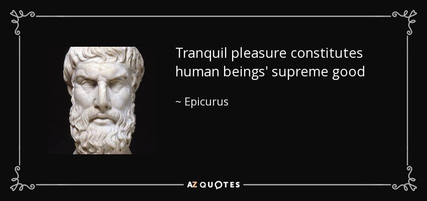 Tranquil pleasure constitutes human beings' supreme good - Epicurus