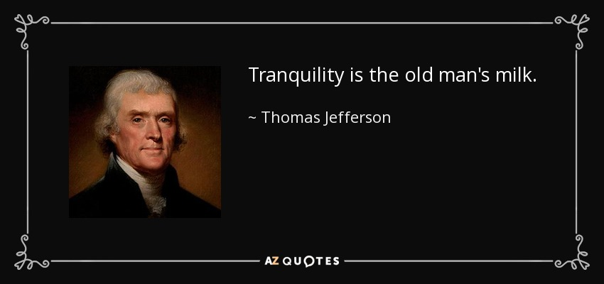 Tranquility is the old man's milk. - Thomas Jefferson