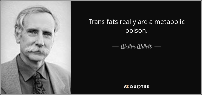 Trans fats really are a metabolic poison. - Walter Willett