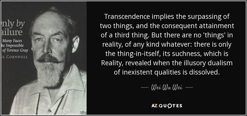 Transcendence implies the surpassing of two things, and the consequent attainment of a third thing. But there are no 'things' in reality, of any kind whatever: there is only the thing-in-itself, its suchness, which is Reality, revealed when the illusory dualism of inexistent qualities is dissolved. - Wei Wu Wei