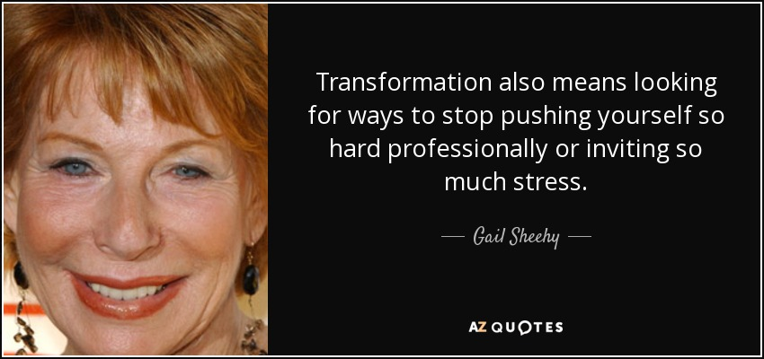 Transformation also means looking for ways to stop pushing yourself so hard professionally or inviting so much stress. - Gail Sheehy