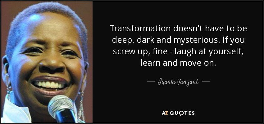 Transformation doesn't have to be deep, dark and mysterious. If you screw up, fine - laugh at yourself, learn and move on. - Iyanla Vanzant