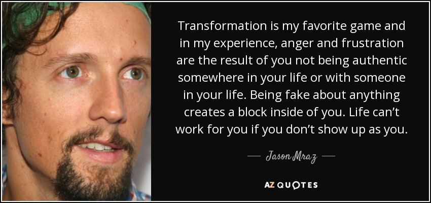 Transformation is my favorite game and in my experience, anger and frustration are the result of you not being authentic somewhere in your life or with someone in your life. Being fake about anything creates a block inside of you. Life can't work for you if you don't show up as you. - Jason Mraz