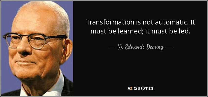 Transformation is not automatic. It must be learned; it must be led. - W. Edwards Deming
