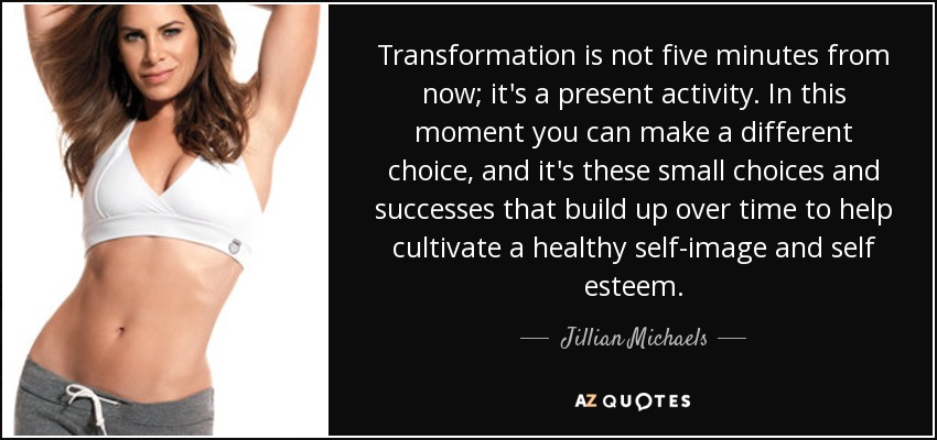 Transformation is not five minutes from now; it's a present activity. In this moment you can make a different choice, and it's these small choices and successes that build up over time to help cultivate a healthy self-image and self esteem. - Jillian Michaels