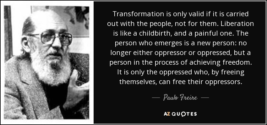 Transformation is only valid if it is carried out with the people, not for them. Liberation is like a childbirth, and a painful one. The person who emerges is a new person: no longer either oppressor or oppressed, but a person in the process of achieving freedom. It is only the oppressed who, by freeing themselves, can free their oppressors. - Paulo Freire