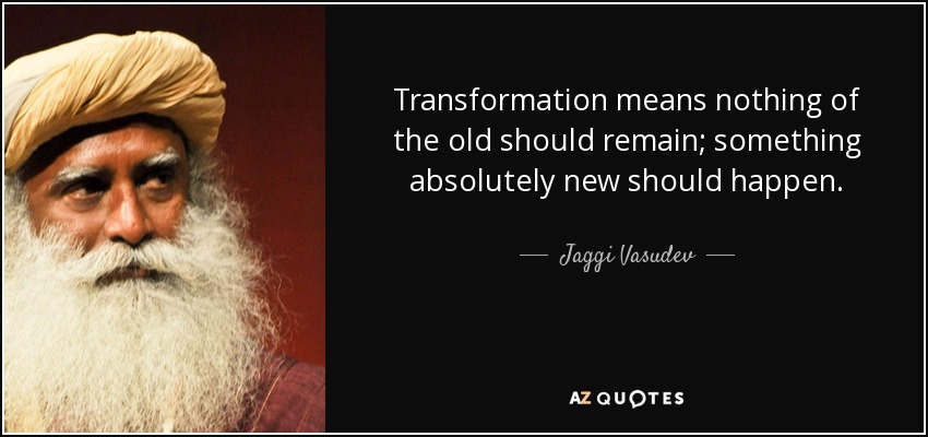 Transformation means nothing of the old should remain; something absolutely new should happen. - Jaggi Vasudev