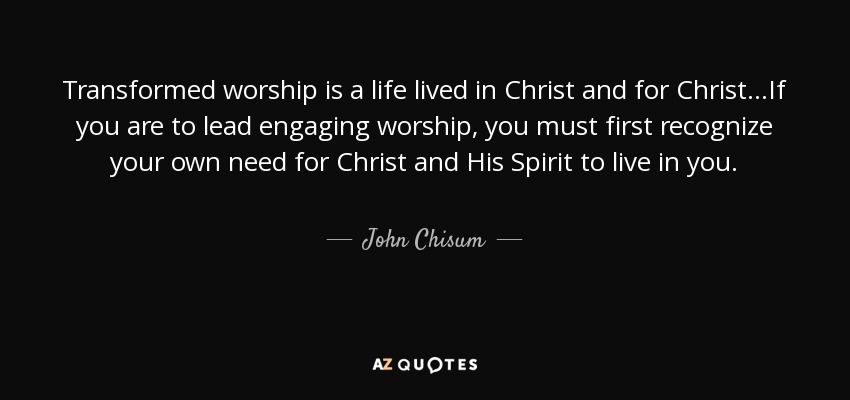 Transformed worship is a life lived in Christ and for Christ...If you are to lead engaging worship, you must first recognize your own need for Christ and His Spirit to live in you. - John Chisum