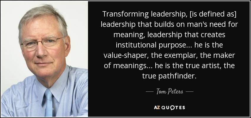 Transforming leadership, [is defined as] leadership that builds on man's need for meaning, leadership that creates institutional purpose ... he is the value-shaper, the exemplar, the maker of meanings ... he is the true artist, the true pathfinder. - Tom Peters