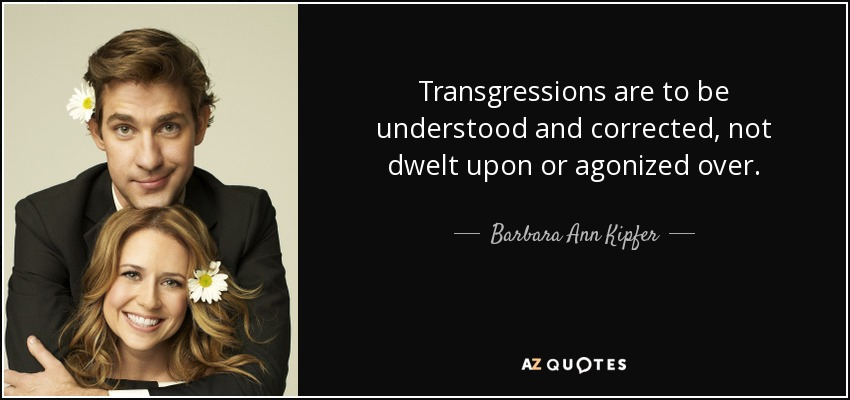 Transgressions are to be understood and corrected, not dwelt upon or agonized over. - Barbara Ann Kipfer