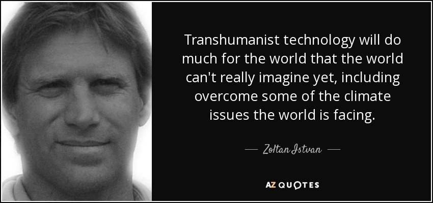 Transhumanist technology will do much for the world that the world can't really imagine yet, including overcome some of the climate issues the world is facing. - Zoltan Istvan