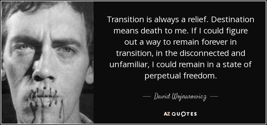 Transition is always a relief. Destination means death to me. If I could figure out a way to remain forever in transition, in the disconnected and unfamiliar, I could remain in a state of perpetual freedom. - David Wojnarowicz