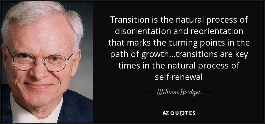 Transition is the natural process of disorientation and reorientation that marks the turning points in the path of growth...transitions are key times in the natural process of self-renewal - William Bridges