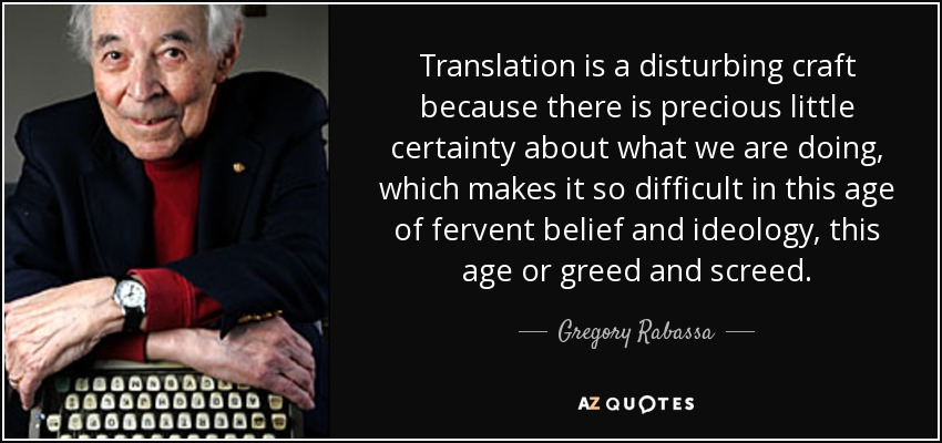 Translation is a disturbing craft because there is precious little certainty about what we are doing, which makes it so difficult in this age of fervent belief and ideology, this age or greed and screed. - Gregory Rabassa