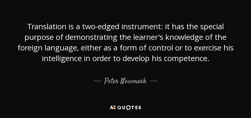 Translation is a two-edged instrument: it has the special purpose of demonstrating the learner's knowledge of the foreign language, either as a form of control or to exercise his intelligence in order to develop his competence. - Peter Newmark