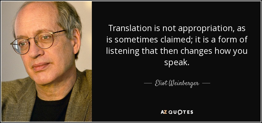 Translation is not appropriation, as is sometimes claimed; it is a form of listening that then changes how you speak. - Eliot Weinberger