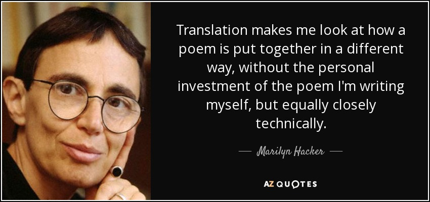 Translation makes me look at how a poem is put together in a different way, without the personal investment of the poem I'm writing myself, but equally closely technically. - Marilyn Hacker