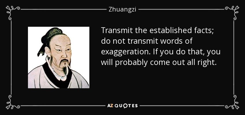 Transmit the established facts; do not transmit words of exaggeration. If you do that, you will probably come out all right. - Zhuangzi