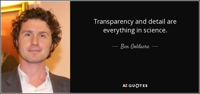 Transparency and detail are everything in science. - Ben Goldacre