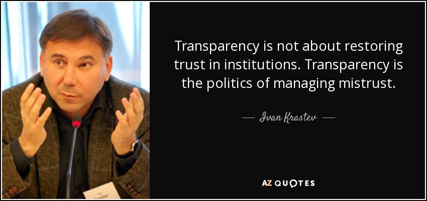 Transparency is not about restoring trust in institutions. Transparency is the politics of managing mistrust. - Ivan Krastev
