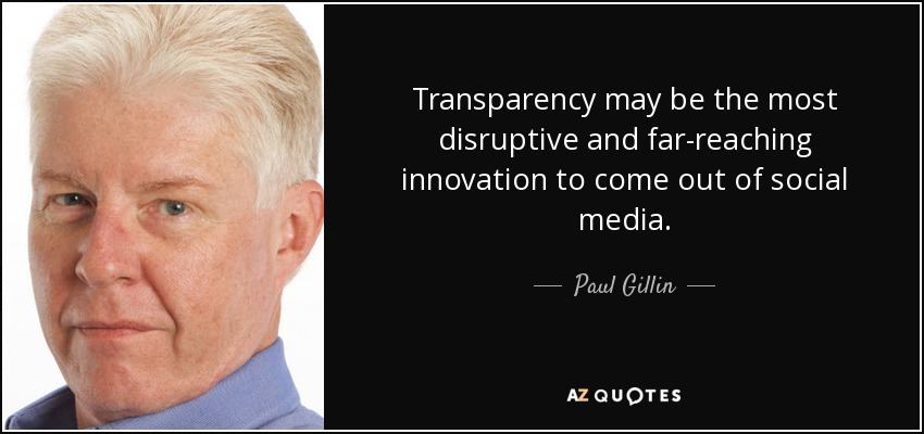 Transparency may be the most disruptive and far-reaching innovation to come out of social media. - Paul Gillin