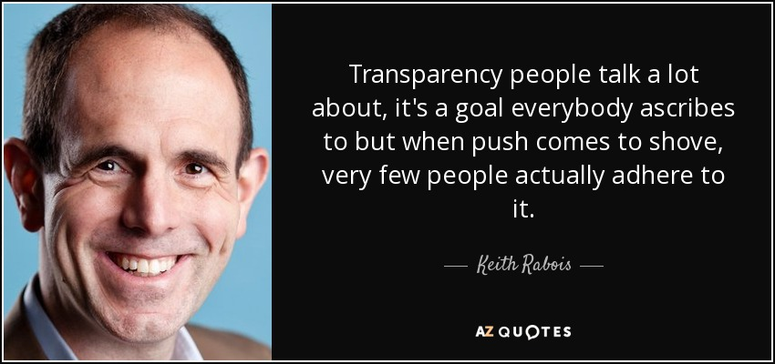 Transparency people talk a lot about, it's a goal everybody ascribes to but when push comes to shove, very few people actually adhere to it. - Keith Rabois
