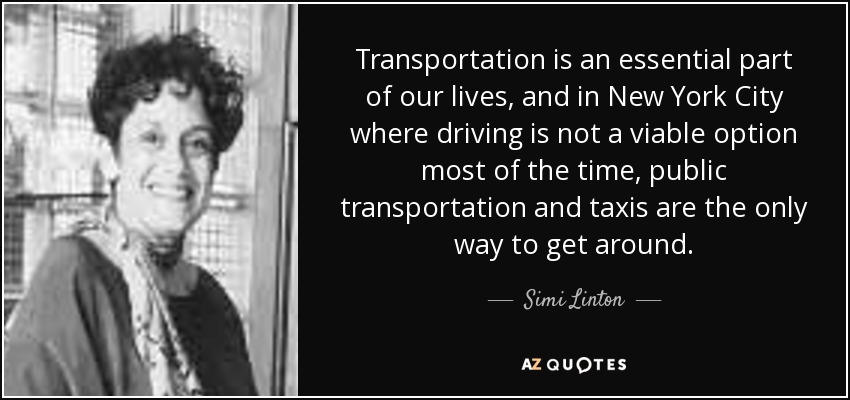 Transportation is an essential part of our lives, and in New York City where driving is not a viable option most of the time, public transportation and taxis are the only way to get around. - Simi Linton