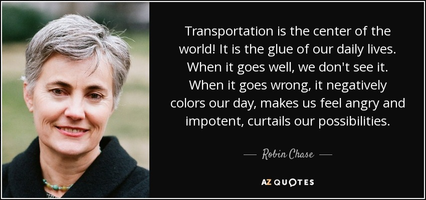 Transportation is the center of the world! It is the glue of our daily lives. When it goes well, we don't see it. When it goes wrong, it negatively colors our day, makes us feel angry and impotent, curtails our possibilities. - Robin Chase